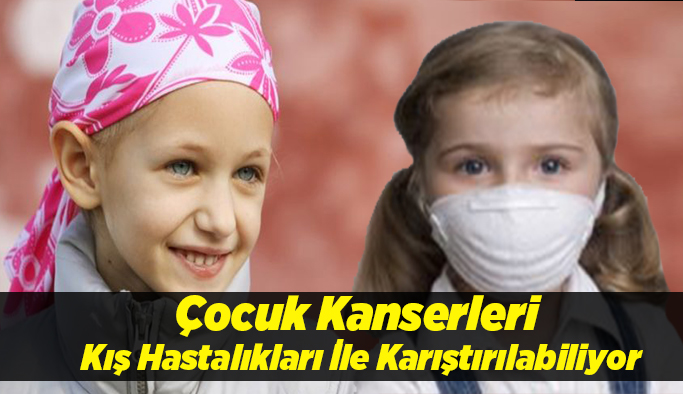 Çocuk Kanserleri Kış Hastalıkları İle Karıştırılabiliyor