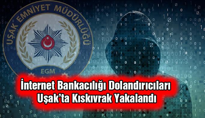 İnternet Bankacılığı Dolandırıcıları Uşak'ta Kıskıvrak Yakalandı