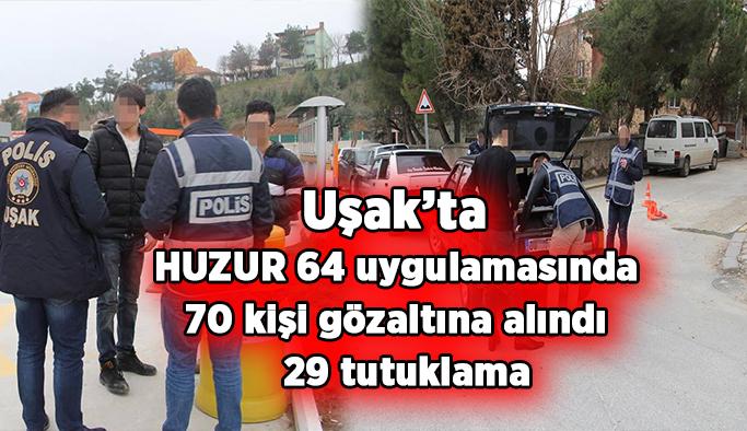 Uşak'ta HUZUR 64 uygulamasında 70 kişi gözaltına alındı,  29 tutuklama