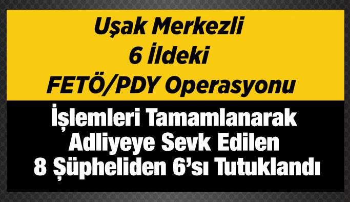 Uşak merkezli 6 ilde ki FETÖ operasyonu; 6 Tutuklama