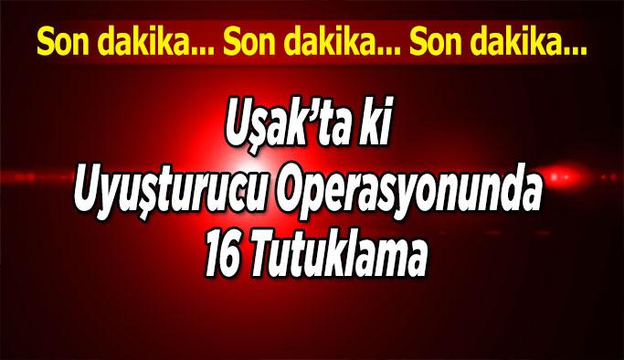Uşak'ta Ki Uyuşturucu Operasyonunda,  16 Tutuklama
