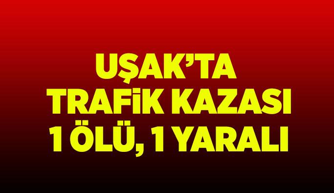 Uşak'ta trafik kazası: 1 kişi öldü, 1 kişi yaralandı