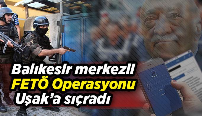 Balıkesir merkezli FETÖ Operasyonu Uşak'a sıçradı