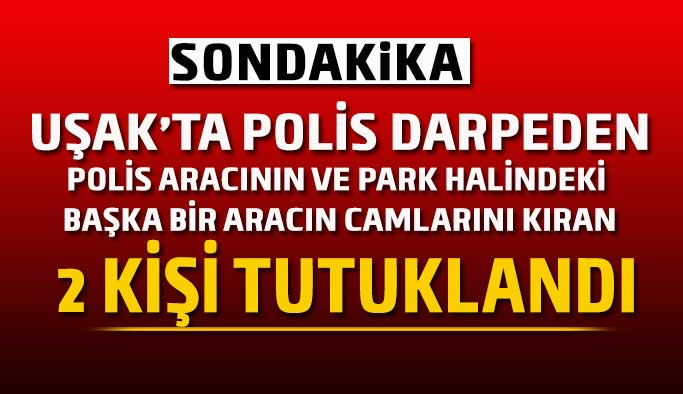 Uşak'ta polisleri darp etmeye kalktılar, polis aracının camlarını kırdılar tutuklandılar