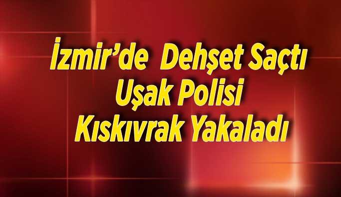 İzmir'de dehşet saçtı Uşak Polisi Kıskıvrak Yakaladı