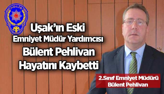 Uşak'ın Eski Emniyet Müdür Yardımcısı Bülent Pehlivan Hayatını Kaybetti