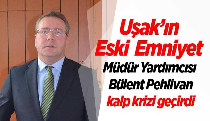 Uşak'ın Eski Emniyet Müdür Yardımcısı Bülent Pehlivan kalp krizi geçirdi