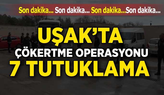 Uşak'ta Çökertme Operasyonu; 7 Tutuklama