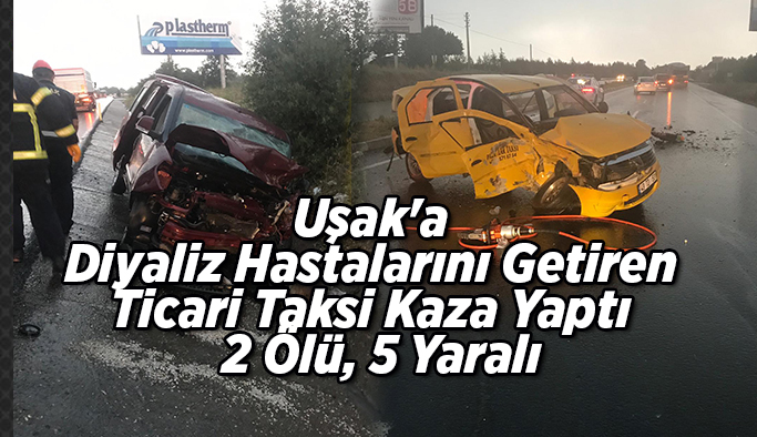 Uşak'a Diyaliz Hastalarını Getiren Ticari Taksi Kaza Yaptı  2 Ölü, 5 Yaralı