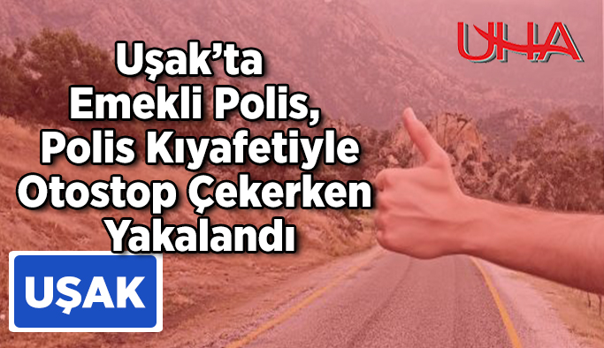 Uşak'ta Emekli Polis, Polis Kıyafetiyle Otostop Çekerken Yakalandı