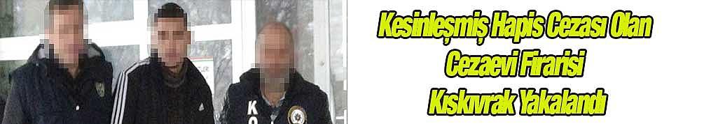 Kesinleşmiş Hapis Cezası Olan Cezaevi Firarisi Kıskıvrak Yakalandı