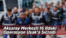 Aksaray Merkezli 16 İldeki Operasyon Uşak'a Sıçradı