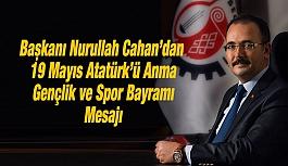 Başkanı Nurullah Cahan'dan 19 Mayıs Atatürk'ü Anma, Gençlik ve Spor Bayramı Mesajı