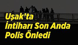 Uşak'ta İntiharı Son Anda Polis Önledi