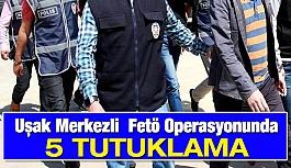 Uşak Merkezli  Fetö Operasyonunda 5 Tutuklama
