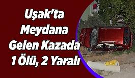 Uşak'ta Meydana Gelen Kazada; 1 Ölü, 2 Yaralı