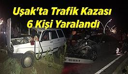 Uşak'ta trafik kazası: 6 kişi yaralandı