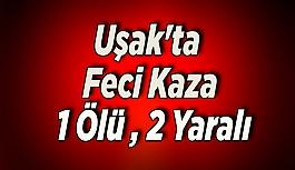 Uşak'ta feci kaza: 1 ölü, 2 yaralı
