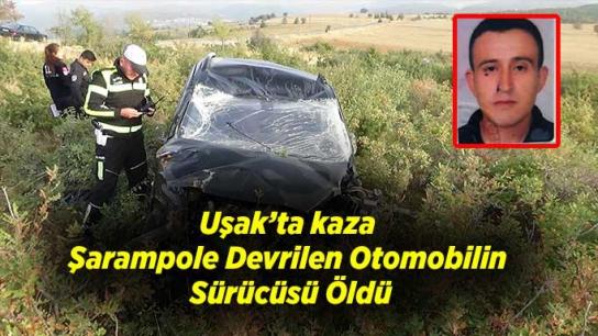 Uşak'ta kaza; Şarampole Devrilen Otomobilin Sürücüsü Öldü
