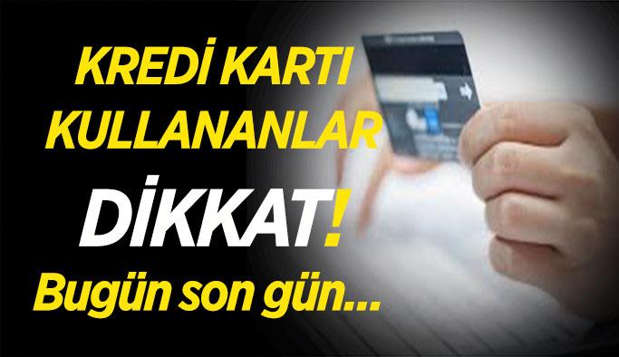 Bugün son gün, Kredi kartı kullananlar dikkat!
