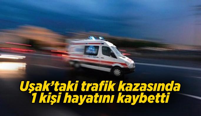 Uşak'ta trafik kazası, 1 kişi yaşamını yitirdi