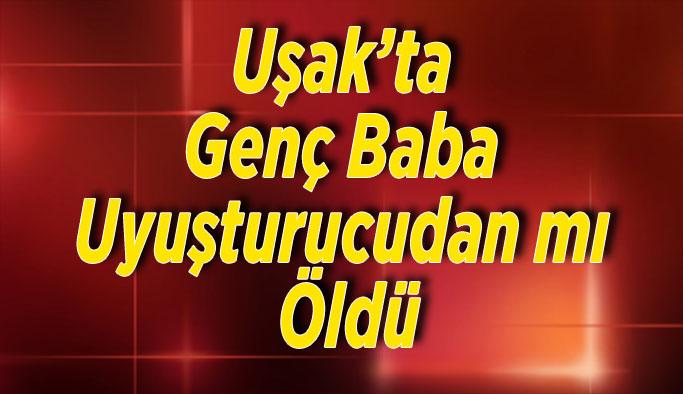 Uşak'ta Genç Baba Uyuşturucudan mı Öldü
