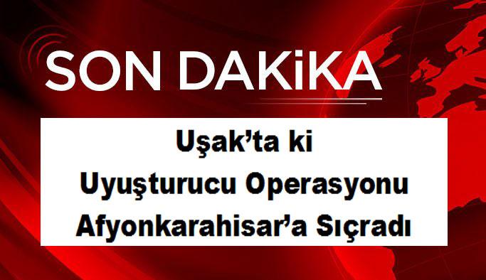 Uşak'ta ki  Uyuşturucu Operasyonu Afyonkarahisar'a Sıçradı