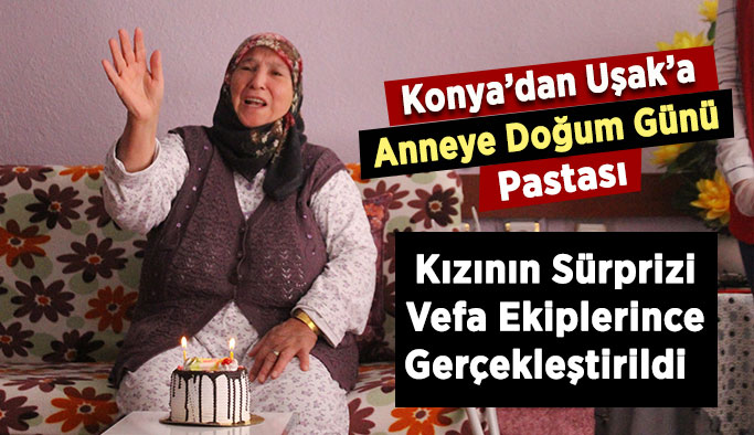 Konya'dan Uşak'ta oturan anneye doğum günü sürprizi