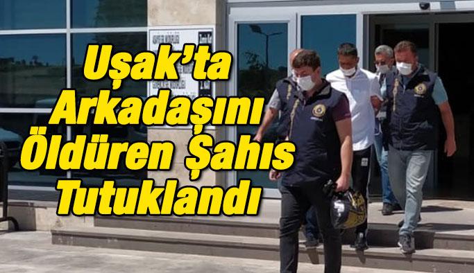 Uşak'ta Arkadaşını Öldüren Şahıs Tutuklandı