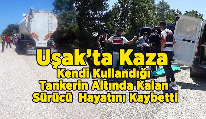 Uşak'ta Kaza, Kendi Kullandığı Tankerin Altında Kalan Sürücü Hayatını Kaybetti