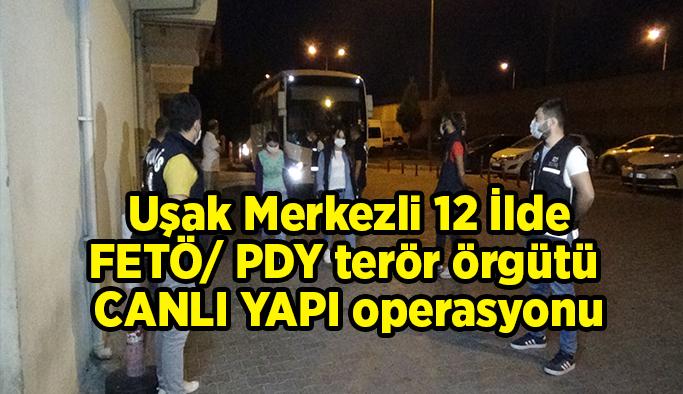 Uşak merkezli 12 İlde FETÖ/ PDY terör örgütü CANLI YAPI operasyonu