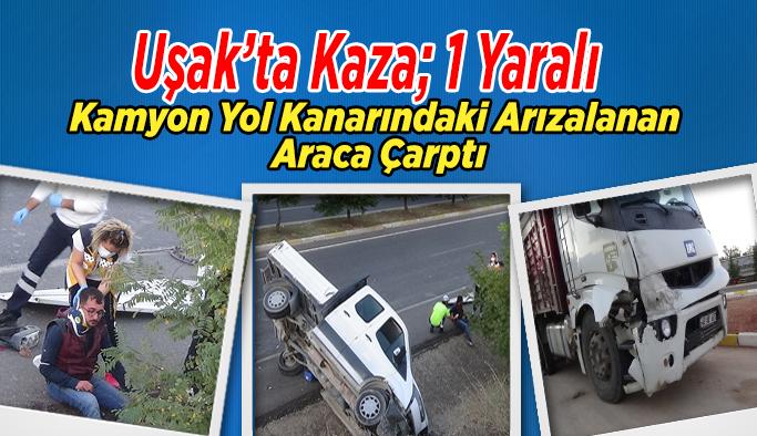 Uşak'ta Kaza,  Kamyon Yol Kanarındaki Arızalanan Araca Çarptı, 1 Yaralı