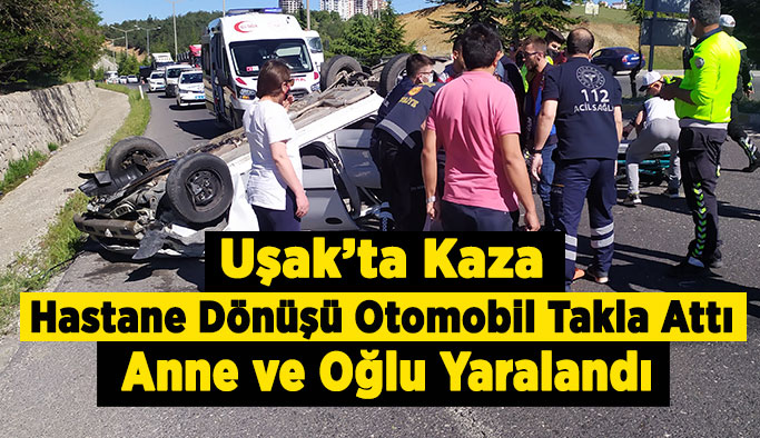 Uşak'ta Kaza Hastane Dönüşü Otomobil Takla Attı, Anne ve Oğlu Yaralandı