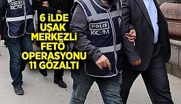 Uşak merkezli 6 ilde FETÖ operasyonu, 2'si kadın 11 gözaltı